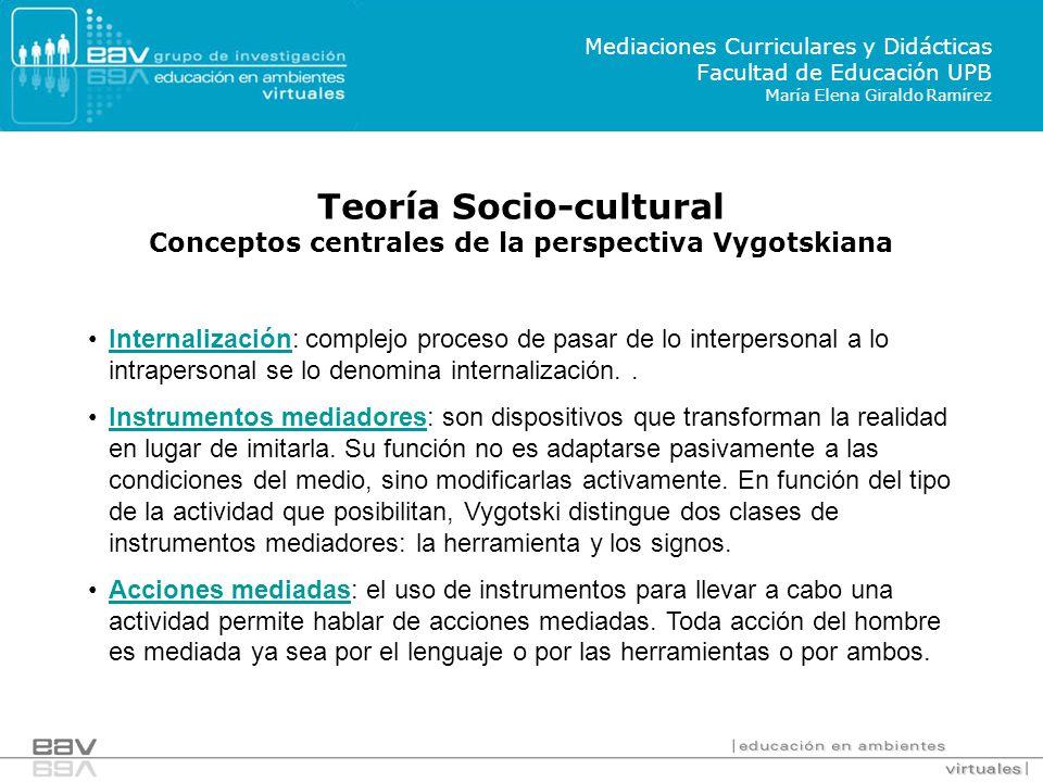 Teoría Socio-cultural Conceptos centrales de la perspectiva Vygotskiana Mediaciones Curriculares y Didácticas Facultad de Educación UPB María Elena Gi