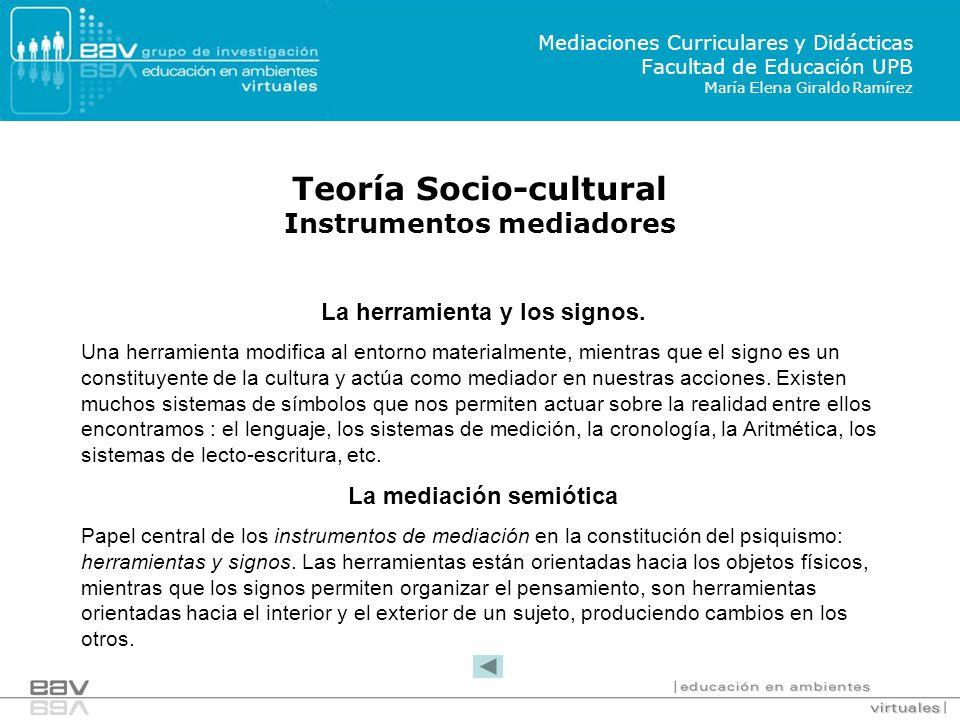 Teoría Socio-cultural Instrumentos mediadores Mediaciones Curriculares y Didácticas Facultad de Educación UPB María Elena Giraldo Ramírez La herramienta y los signos.