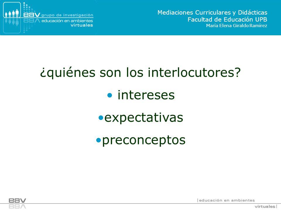 ¿quiénes son los interlocutores? intereses expectativas preconceptos Mediaciones Curriculares y Didácticas Facultad de Educación UPB María Elena Giral