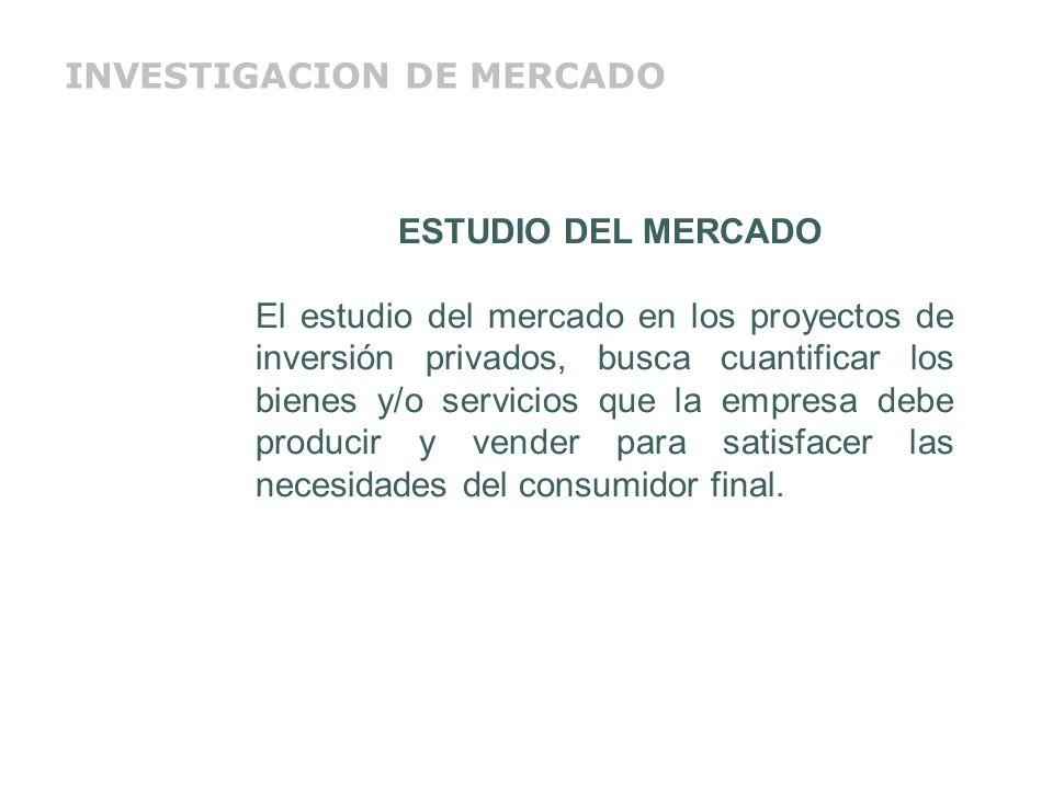 ESTUDIO DEL MERCADO El estudio del mercado en los proyectos de inversión privados, busca cuantificar los bienes y/o servicios que la empresa debe prod