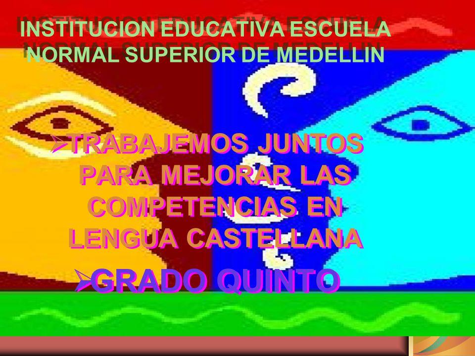 INSTITUCION EDUCATIVA ESCUELA NORMAL SUPERIOR DE MEDELLIN TRABAJEMOS JUNTOS PARA MEJORAR LAS COMPETENCIAS EN LENGUA CASTELLANA GRADO QUINTO TRABAJEMOS JUNTOS PARA MEJORAR LAS COMPETENCIAS EN LENGUA CASTELLANA GRADO QUINTO