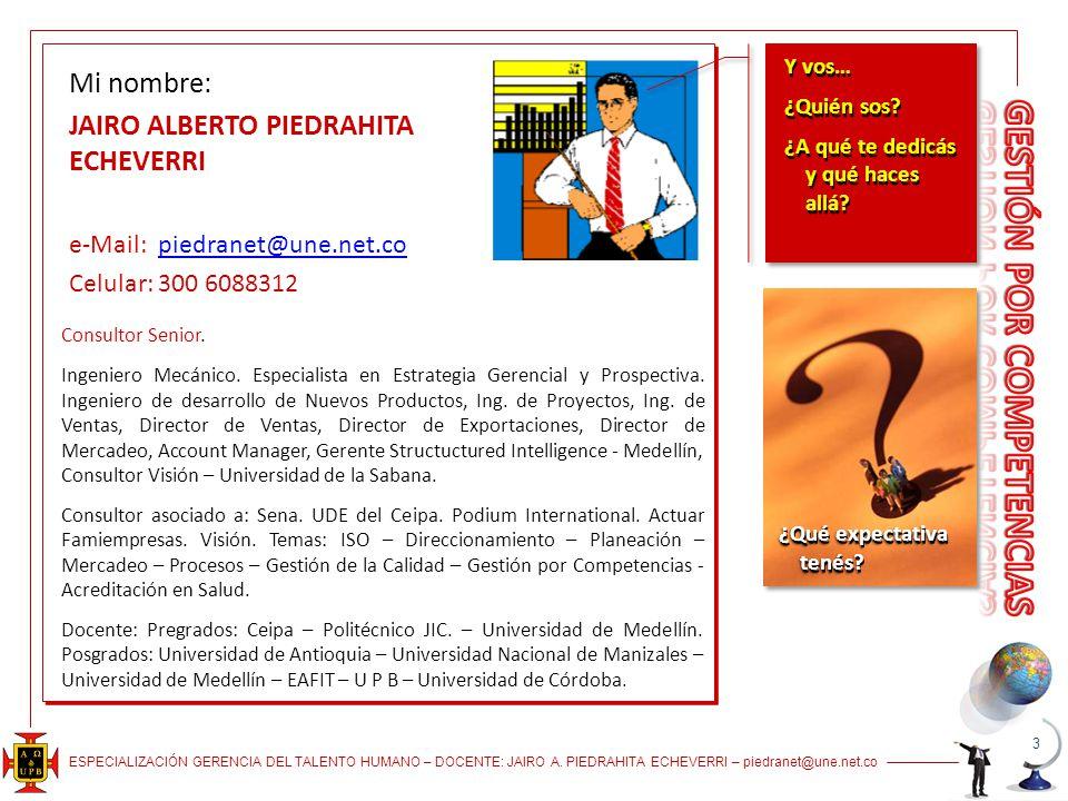 ESPECIALIZACIÓN GERENCIA DEL TALENTO HUMANO – DOCENTE: JAIRO A. PIEDRAHITA ECHEVERRI – piedranet@une.net.co 3 Mi nombre: JAIRO ALBERTO PIEDRAHITA ECHE