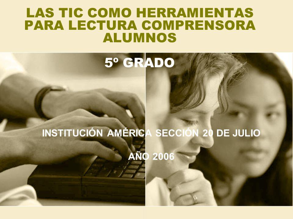 LAS TIC COMO HERRAMIENTAS PARA LECTURA COMPRENSORA ALUMNOS 5º GRADO INSTITUCIÓN AMÉRICA SECCIÓN 20 DE JULIO AÑO 2006