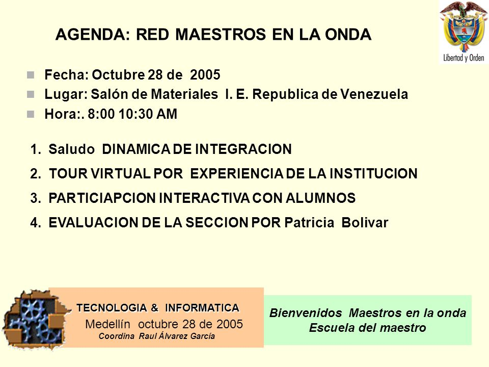 TECNOLOGIA & INFORMATICA Medellín octubre 28 de 2005 Coordina Raul Álvarez García Bienvenidos Maestros en la onda Escuela del maestro Fecha: Octubre 28 de 2005 Lugar: Salón de Materiales I.