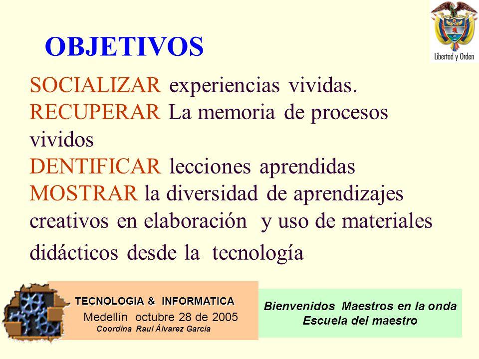 TECNOLOGIA & INFORMATICA Medellín octubre 28 de 2005 Coordina Raul Álvarez García Bienvenidos Maestros en la onda Escuela del maestro SOCIALIZAR experiencias vividas.