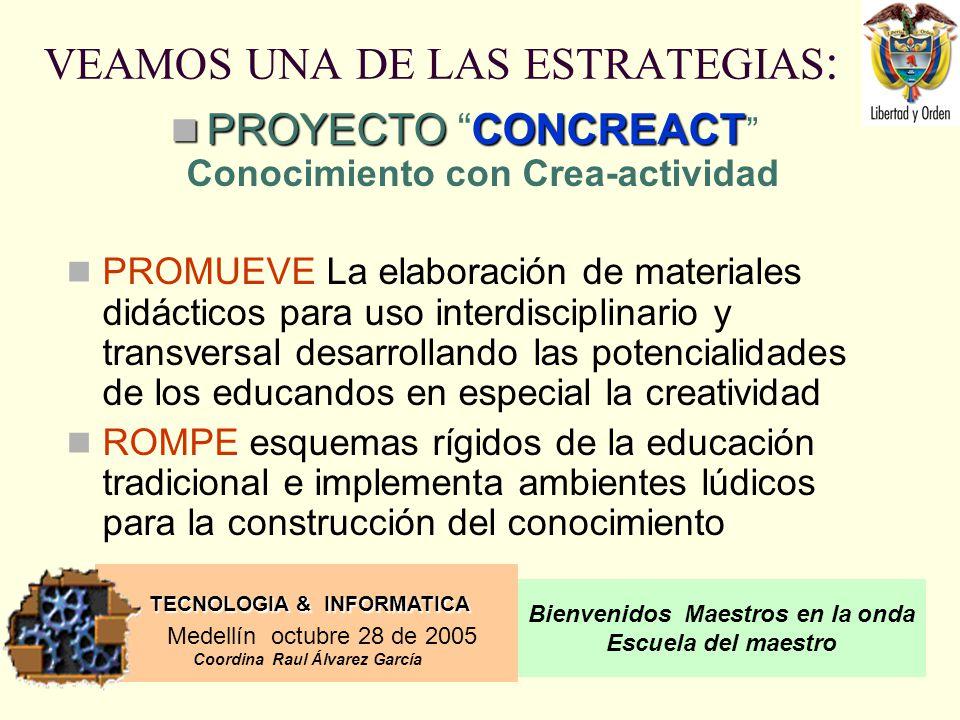 TECNOLOGIA & INFORMATICA Medellín octubre 28 de 2005 Coordina Raul Álvarez García Bienvenidos Maestros en la onda Escuela del maestro VEAMOS UNA DE LAS ESTRATEGIAS : PROYECTOCONCREACT PROYECTO CONCREACT Conocimiento con Crea-actividad PROMUEVE La elaboración de materiales didácticos para uso interdisciplinario y transversal desarrollando las potencialidades de los educandos en especial la creatividad ROMPE esquemas rígidos de la educación tradicional e implementa ambientes lúdicos para la construcción del conocimiento