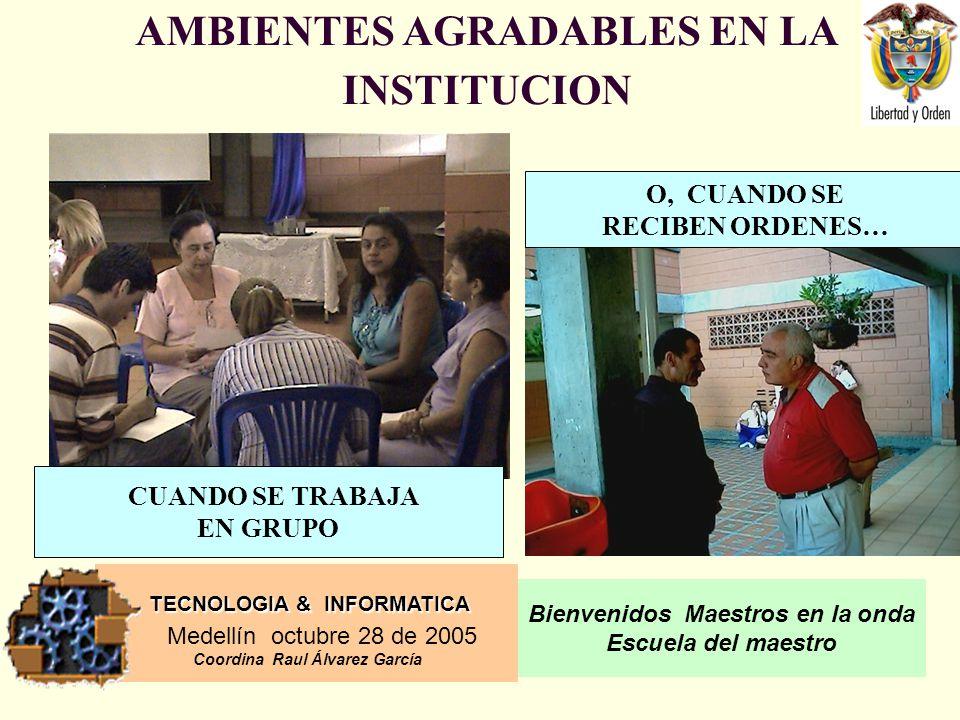 TECNOLOGIA & INFORMATICA Medellín octubre 28 de 2005 Coordina Raul Álvarez García Bienvenidos Maestros en la onda Escuela del maestro AMBIENTES AGRADABLES EN LA INSTITUCION O, CUANDO SE RECIBEN ORDENES… CUANDO SE TRABAJA EN GRUPO