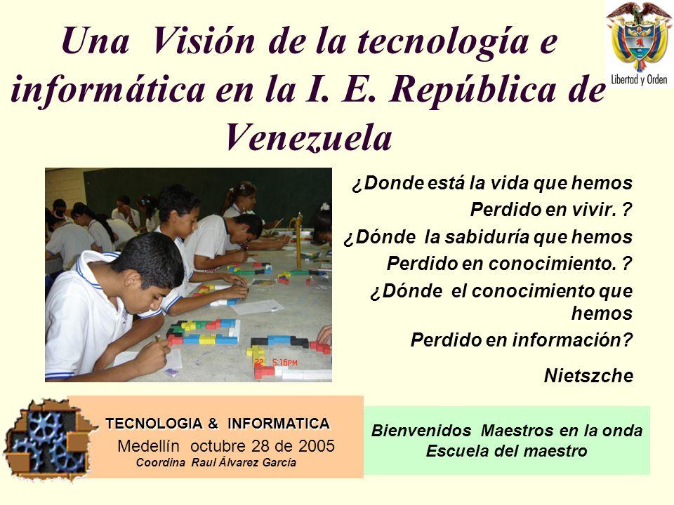 TECNOLOGIA & INFORMATICA Medellín octubre 28 de 2005 Coordina Raul Álvarez García Bienvenidos Maestros en la onda Escuela del maestro Una Visión de la tecnología e informática en la I.