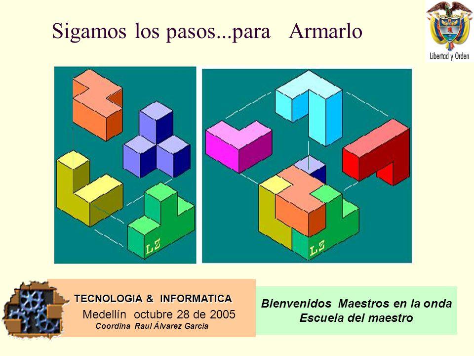 TECNOLOGIA & INFORMATICA Medellín octubre 28 de 2005 Coordina Raul Álvarez García Bienvenidos Maestros en la onda Escuela del maestro Sigamos los pasos...para Armarlo