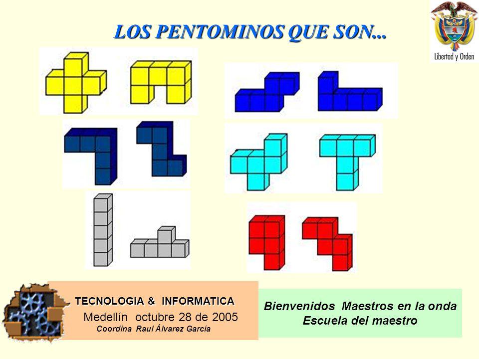 TECNOLOGIA & INFORMATICA Medellín octubre 28 de 2005 Coordina Raul Álvarez García Bienvenidos Maestros en la onda Escuela del maestro LOS PENTOMINOS QUE SON...