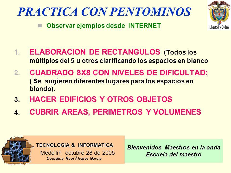 TECNOLOGIA & INFORMATICA Medellín octubre 28 de 2005 Coordina Raul Álvarez García Bienvenidos Maestros en la onda Escuela del maestro PRACTICA CON PENTOMINOS 1.