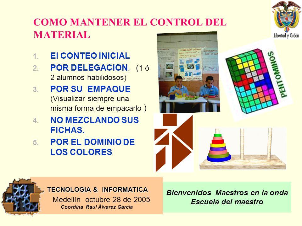 TECNOLOGIA & INFORMATICA Medellín octubre 28 de 2005 Coordina Raul Álvarez García Bienvenidos Maestros en la onda Escuela del maestro COMO MANTENER EL CONTROL DEL MATERIAL 1.