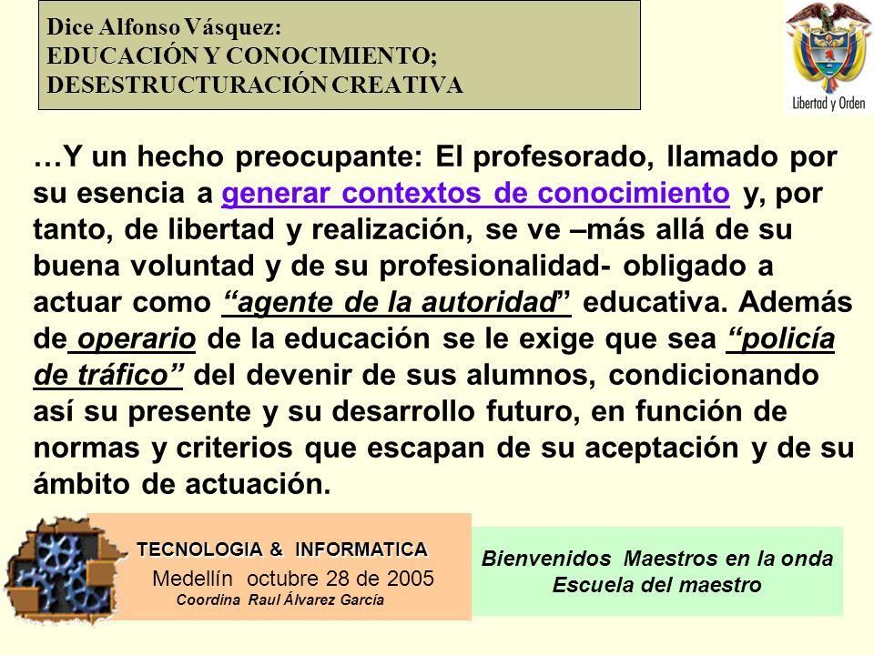 TECNOLOGIA & INFORMATICA Medellín octubre 28 de 2005 Coordina Raul Álvarez García Bienvenidos Maestros en la onda Escuela del maestro Dice Alfonso Vásquez: EDUCACIÓN Y CONOCIMIENTO; DESESTRUCTURACIÓN CREATIVA …Y un hecho preocupante: El profesorado, llamado por su esencia a generar contextos de conocimiento y, por tanto, de libertad y realización, se ve –más allá de su buena voluntad y de su profesionalidad- obligado a actuar como agente de la autoridad educativa.