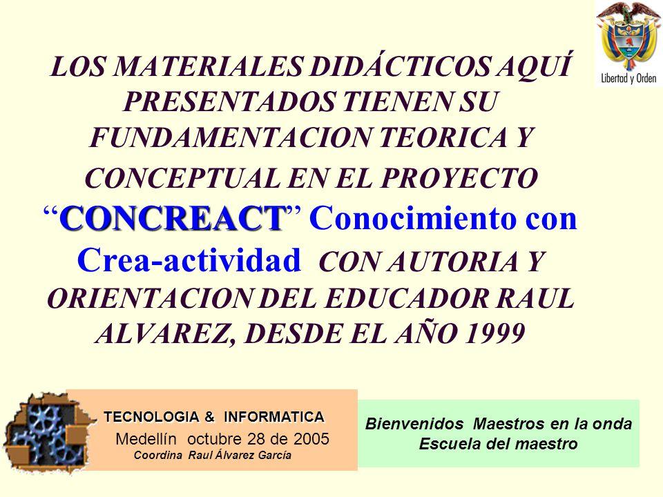 TECNOLOGIA & INFORMATICA Medellín octubre 28 de 2005 Coordina Raul Álvarez García Bienvenidos Maestros en la onda Escuela del maestro CONCREACT LOS MATERIALES DIDÁCTICOS AQUÍ PRESENTADOS TIENEN SU FUNDAMENTACION TEORICA Y CONCEPTUAL EN EL PROYECTOCONCREACT Conocimiento con Crea-actividad CON AUTORIA Y ORIENTACION DEL EDUCADOR RAUL ALVAREZ, DESDE EL AÑO 1999