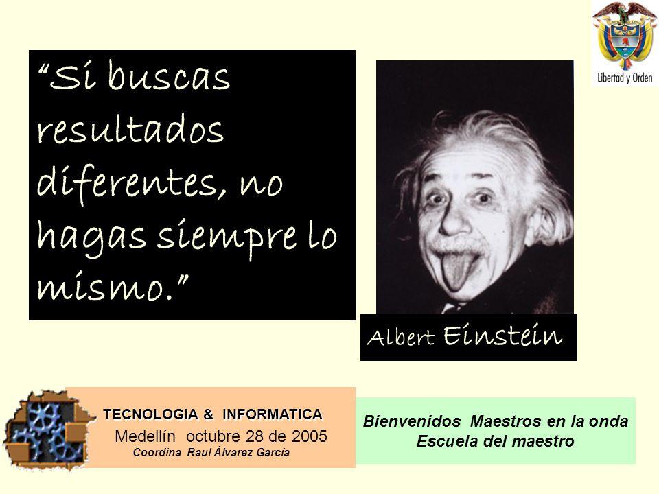 TECNOLOGIA & INFORMATICA Medellín octubre 28 de 2005 Coordina Raul Álvarez García Bienvenidos Maestros en la onda Escuela del maestro Si buscas resultados diferentes, no hagas siempre lo mismo.