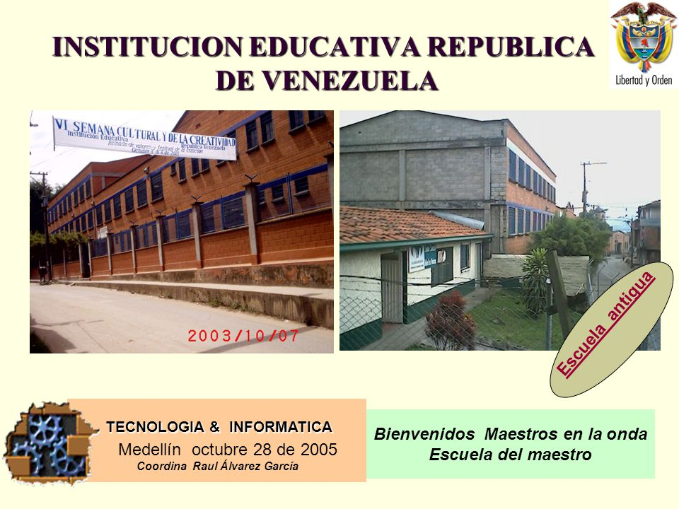TECNOLOGIA & INFORMATICA Medellín octubre 28 de 2005 Coordina Raul Álvarez García Bienvenidos Maestros en la onda Escuela del maestro INSTITUCION EDUCATIVA REPUBLICA DE VENEZUELA Escuela antigua