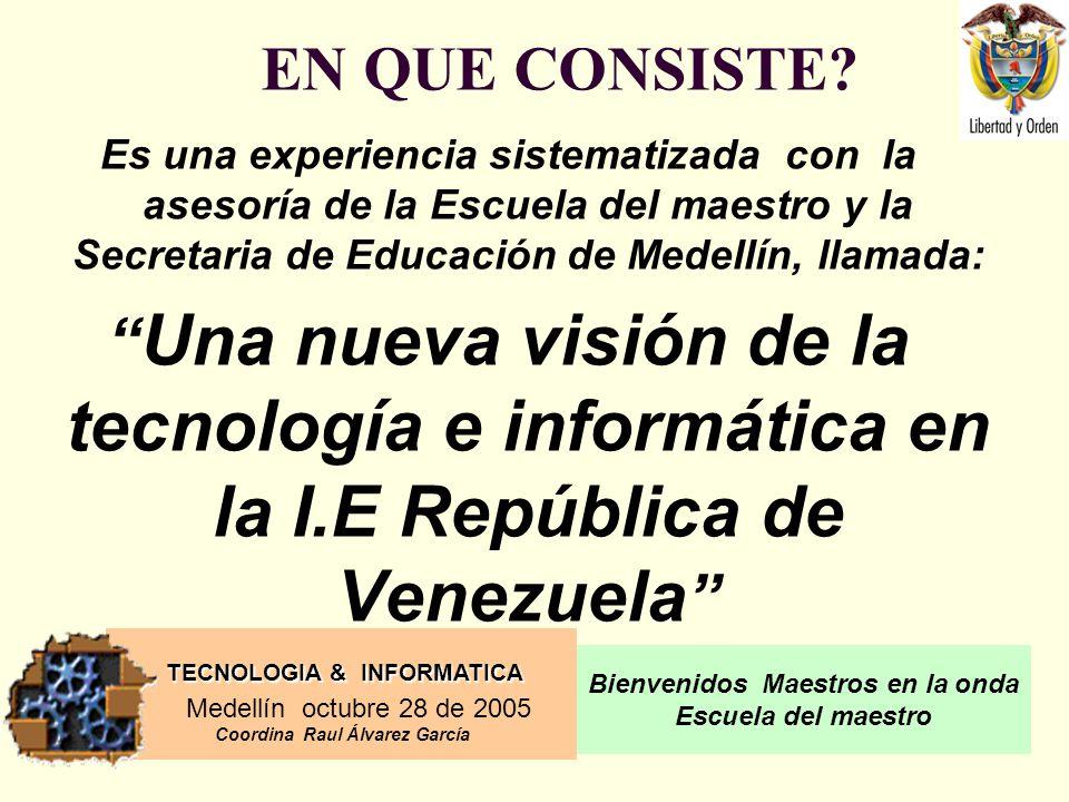 TECNOLOGIA & INFORMATICA Medellín octubre 28 de 2005 Coordina Raul Álvarez García Bienvenidos Maestros en la onda Escuela del maestro La Nueva Visión Es: UNA PRACTICA CONTINUA DE UNA EXPERIENCIAS SIGNIFICATIVAS: UNA PRACTICA CONTINUA DE UNA EXPERIENCIAS SIGNIFICATIVAS: UNA INSTITUCION VISTA COMO TRANSFORMADORA DE ENTORNOS ESCOLARES Y CONSTRUCTORA NUEVOS DE SABERES UNA INSTITUCION VISTA COMO TRANSFORMADORA DE ENTORNOS ESCOLARES Y CONSTRUCTORA NUEVOS DE SABERES EL ESPACIO DONDE SE HA PERMITIDO REESCRIBIR NUEVAS PRACTICAS PEDAGOGICAS EN EL MEJORAMIENTO DE PROCESOS PEDAGOGICOS PARA AYUDAR A OTROS EN EL PROCESO DE ENSEÑANZA APRENDIZAJE EL ESPACIO DONDE SE HA PERMITIDO REESCRIBIR NUEVAS PRACTICAS PEDAGOGICAS EN EL MEJORAMIENTO DE PROCESOS PEDAGOGICOS PARA AYUDAR A OTROS EN EL PROCESO DE ENSEÑANZA APRENDIZAJE