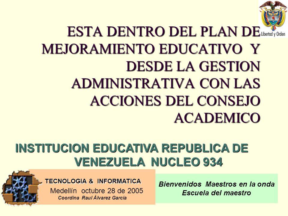 TECNOLOGIA & INFORMATICA Medellín octubre 28 de 2005 Coordina Raul Álvarez García Bienvenidos Maestros en la onda Escuela del maestro ESTA DENTRO DEL PLAN DE MEJORAMIENTO EDUCATIVO Y DESDE LA GESTION ADMINISTRATIVA CON LAS ACCIONES DEL CONSEJO ACADEMICO INSTITUCION EDUCATIVA REPUBLICA DE VENEZUELA NUCLEO 934