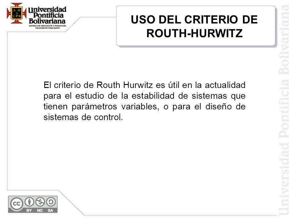 El criterio de Routh Hurwitz es útil en la actualidad para el estudio de la estabilidad de sistemas que tienen parámetros variables, o para el diseño