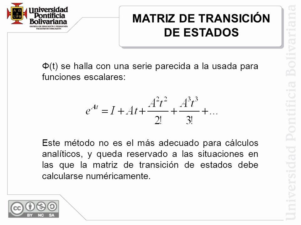 Φ(t) se halla con una serie parecida a la usada para funciones escalares: Este método no es el más adecuado para cálculos analíticos, y queda reservado a las situaciones en las que la matriz de transición de estados debe calcularse numéricamente.
