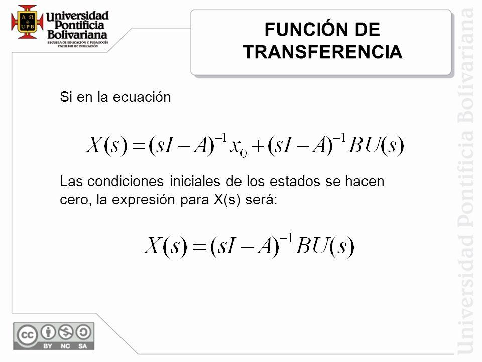FUNCIÓN DE TRANSFERENCIA Si en la ecuación Las condiciones iniciales de los estados se hacen cero, la expresión para X(s) será: