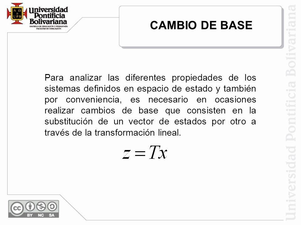 CAMBIO DE BASE Para analizar las diferentes propiedades de los sistemas definidos en espacio de estado y también por conveniencia, es necesario en ocasiones realizar cambios de base que consisten en la substitución de un vector de estados por otro a través de la transformación lineal.