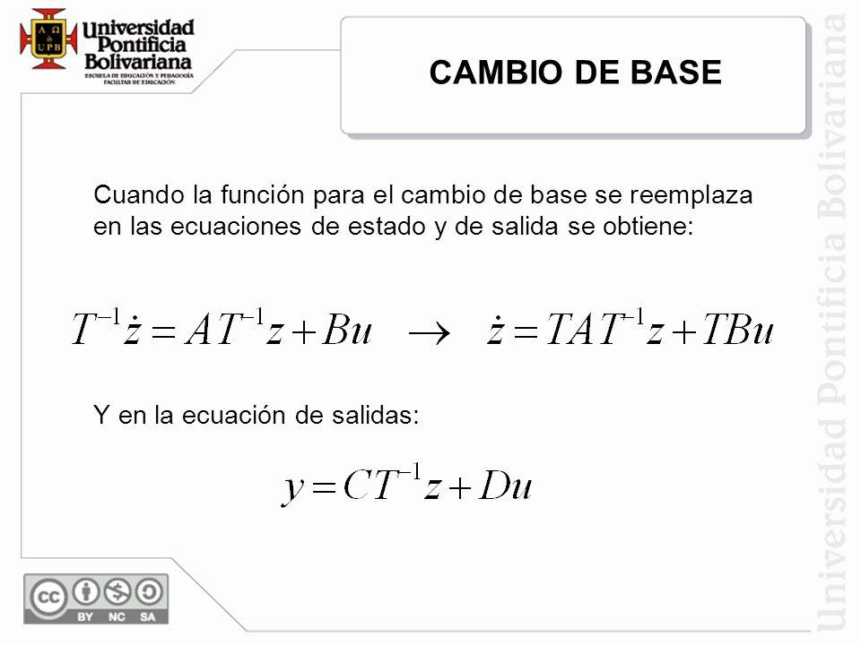 Cuando la función para el cambio de base se reemplaza en las ecuaciones de estado y de salida se obtiene: Y en la ecuación de salidas: CAMBIO DE BASE