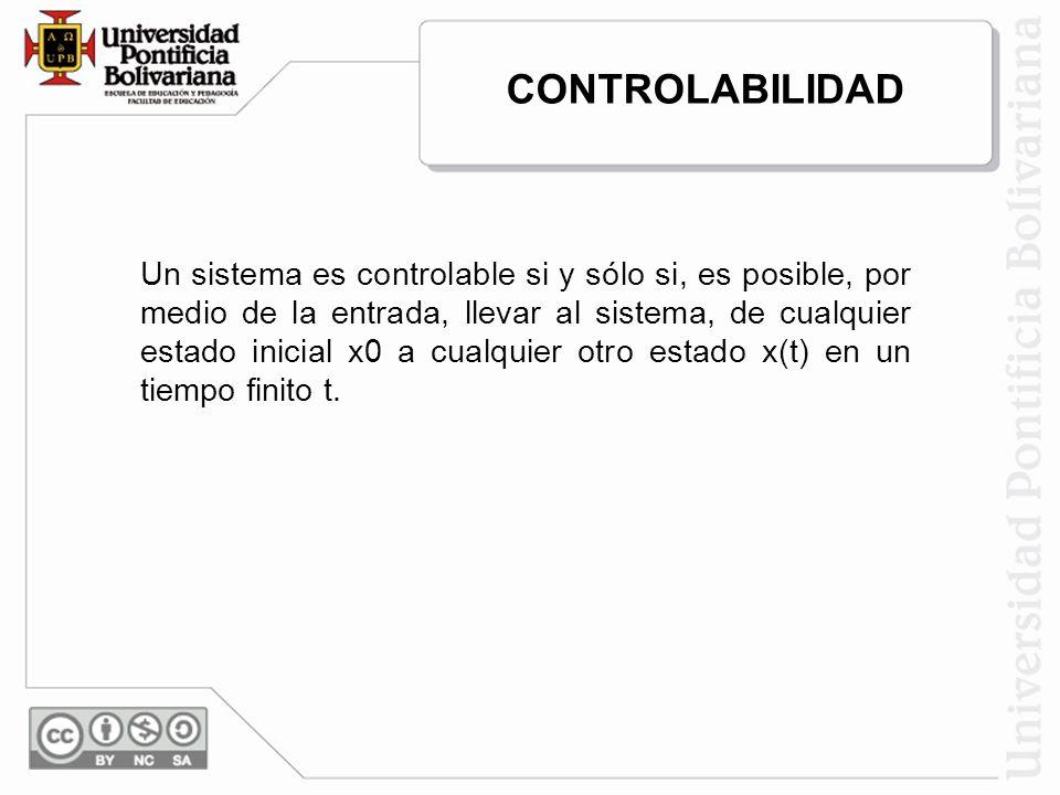 CONTROLABILIDAD Un sistema es controlable si y sólo si, es posible, por medio de la entrada, llevar al sistema, de cualquier estado inicial x0 a cualq