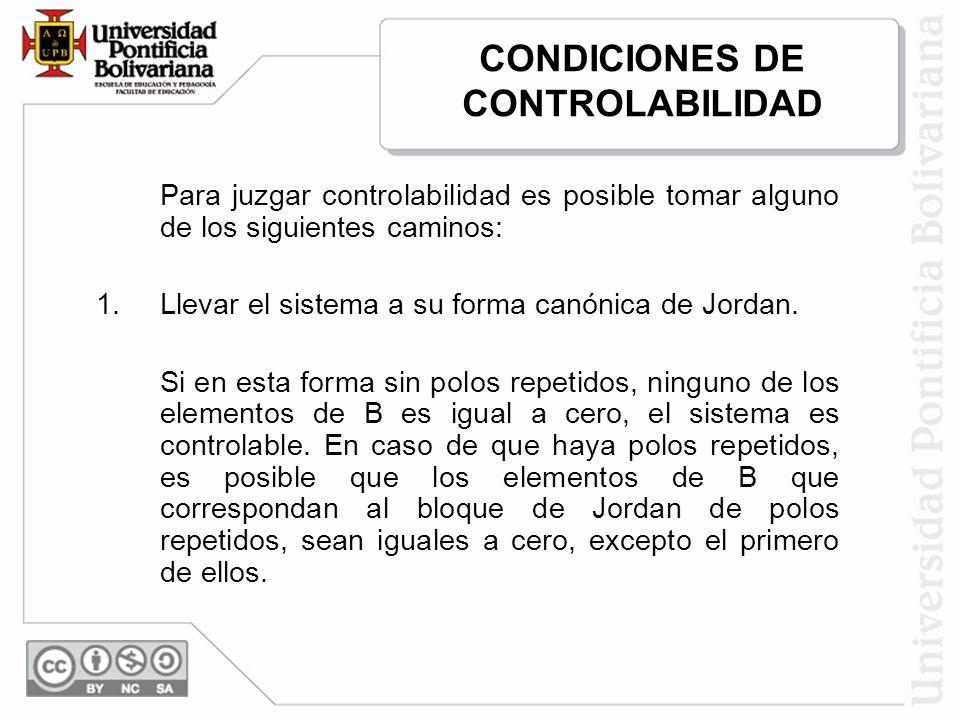 CONDICIONES DE CONTROLABILIDAD Para juzgar controlabilidad es posible tomar alguno de los siguientes caminos: 1.Llevar el sistema a su forma canónica de Jordan.