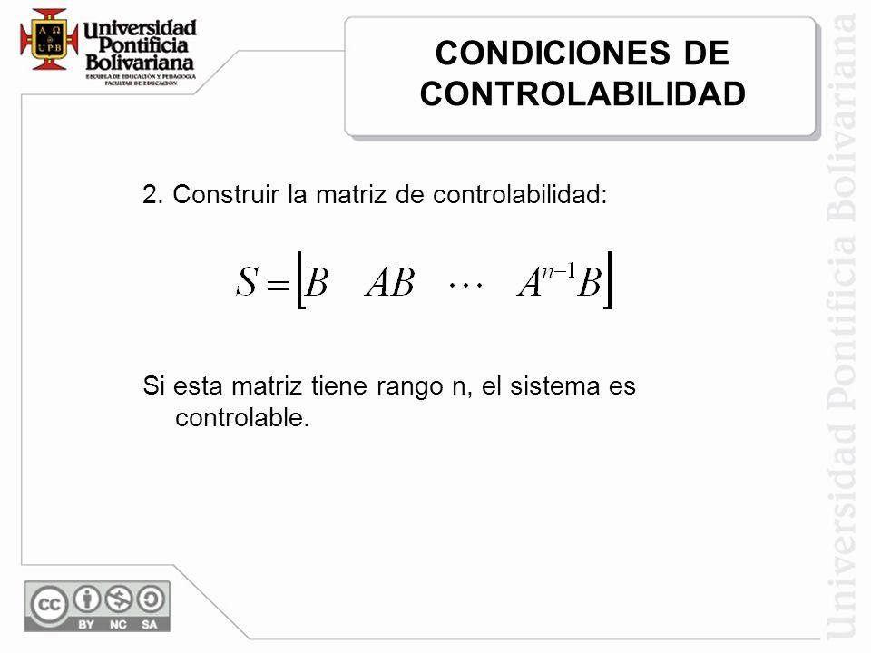 2. Construir la matriz de controlabilidad: Si esta matriz tiene rango n, el sistema es controlable. CONDICIONES DE CONTROLABILIDAD