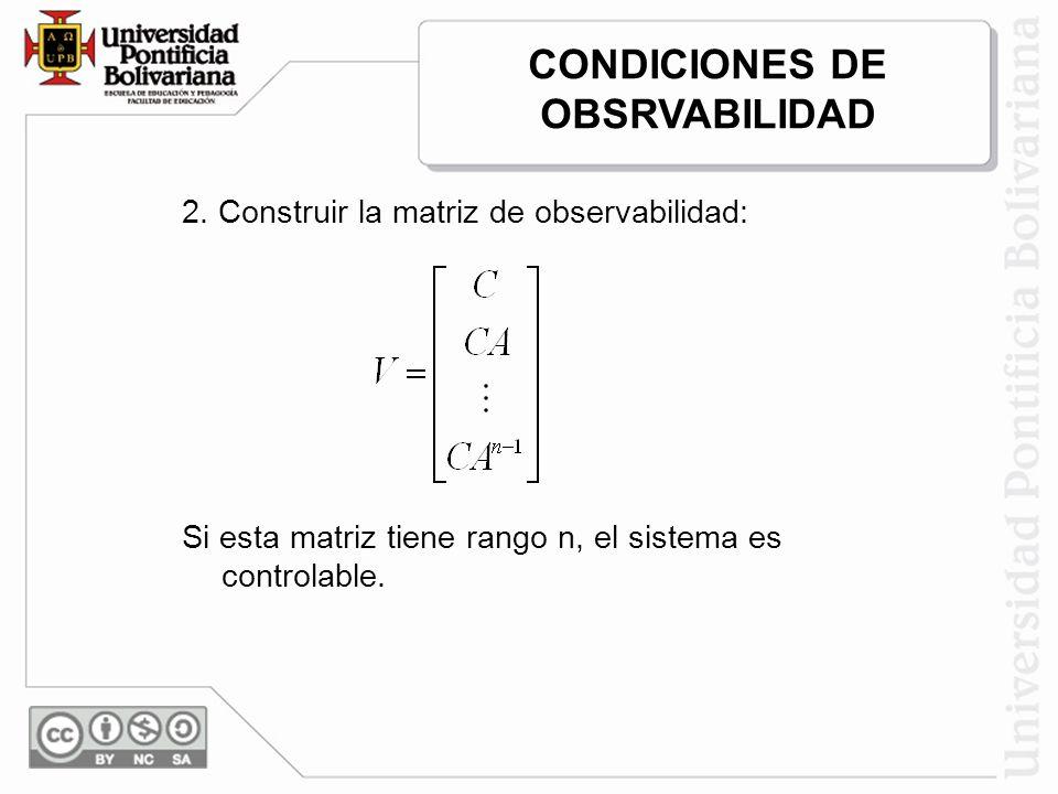 2. Construir la matriz de observabilidad: Si esta matriz tiene rango n, el sistema es controlable. CONDICIONES DE OBSRVABILIDAD