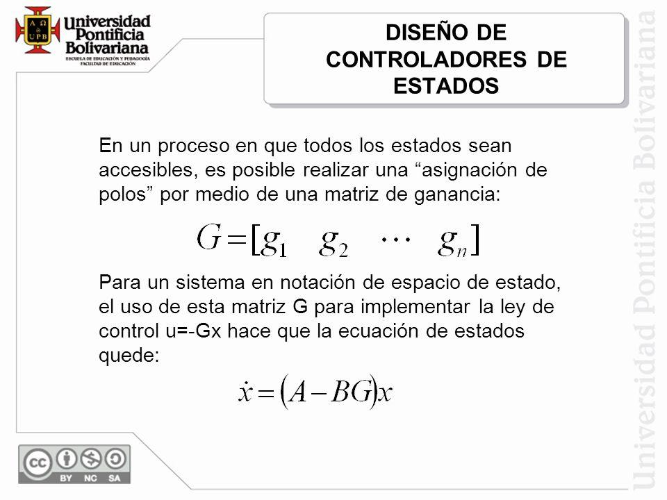 DISEÑO DE CONTROLADORES DE ESTADOS En un proceso en que todos los estados sean accesibles, es posible realizar una asignación de polos por medio de una matriz de ganancia: Para un sistema en notación de espacio de estado, el uso de esta matriz G para implementar la ley de control u=-Gx hace que la ecuación de estados quede: