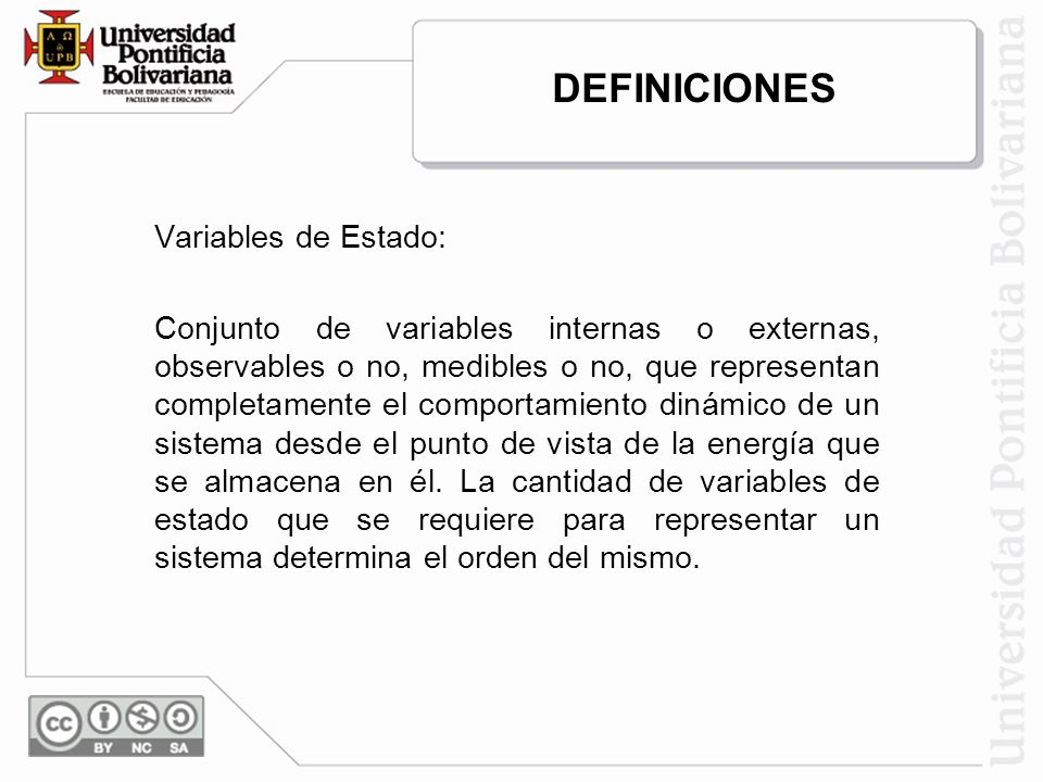 Variables de Estado: Conjunto de variables internas o externas, observables o no, medibles o no, que representan completamente el comportamiento dinámico de un sistema desde el punto de vista de la energía que se almacena en él.