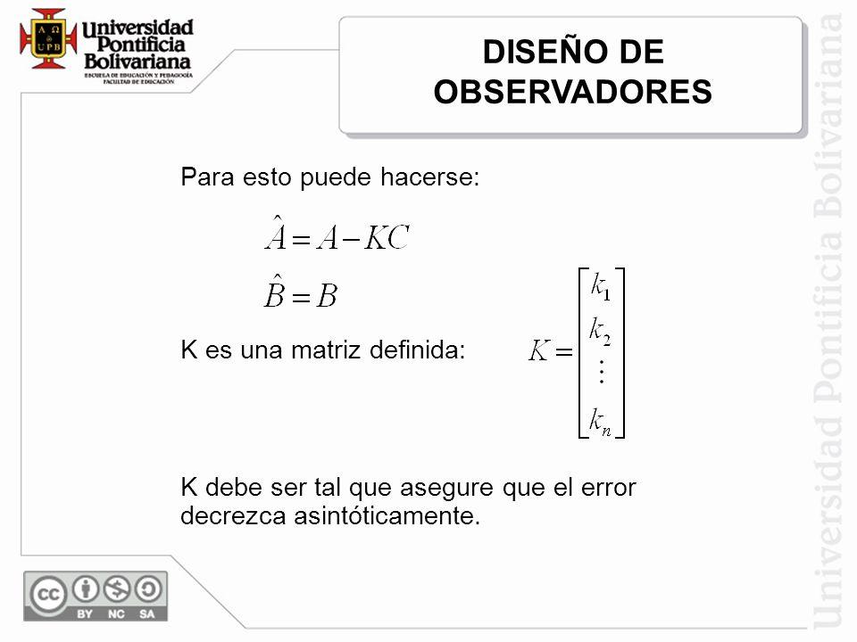 Para esto puede hacerse: K es una matriz definida: K debe ser tal que asegure que el error decrezca asintóticamente. DISEÑO DE OBSERVADORES