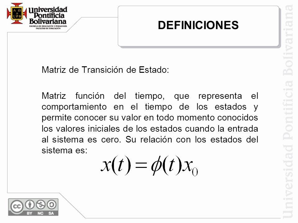 Matriz de Transición de Estado: Matriz función del tiempo, que representa el comportamiento en el tiempo de los estados y permite conocer su valor en todo momento conocidos los valores iniciales de los estados cuando la entrada al sistema es cero.