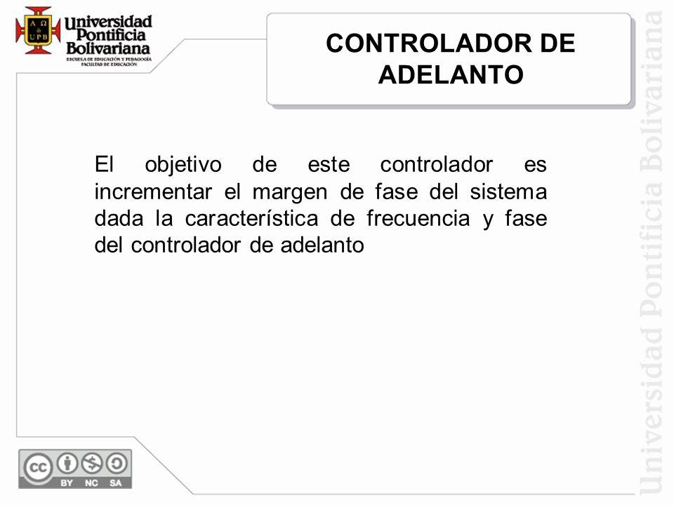 CONTROLADOR DE ADELANTO El objetivo de este controlador es incrementar el margen de fase del sistema dada la característica de frecuencia y fase del c