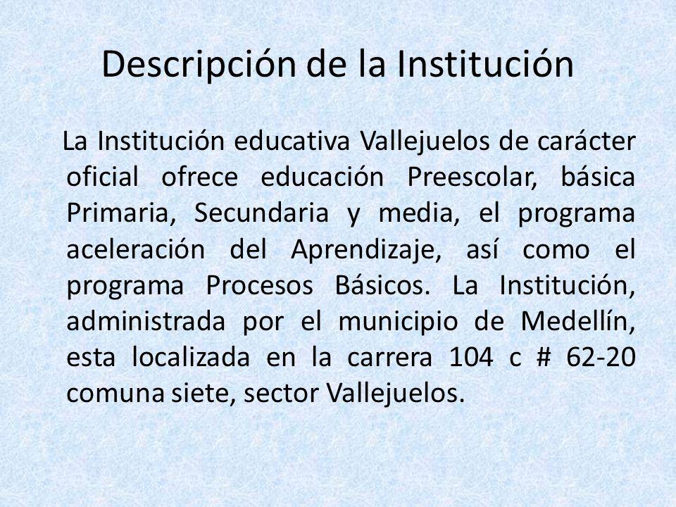 Descripción de la Institución La Institución educativa Vallejuelos de carácter oficial ofrece educación Preescolar, básica Primaria, Secundaria y medi