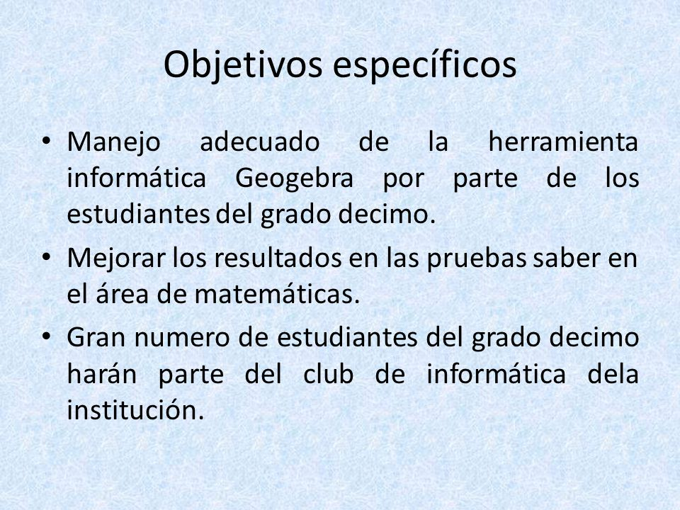 Objetivos específicos Manejo adecuado de la herramienta informática Geogebra por parte de los estudiantes del grado decimo. Mejorar los resultados en