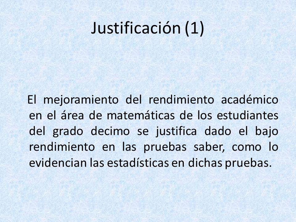 Justificación (1) El mejoramiento del rendimiento académico en el área de matemáticas de los estudiantes del grado decimo se justifica dado el bajo re
