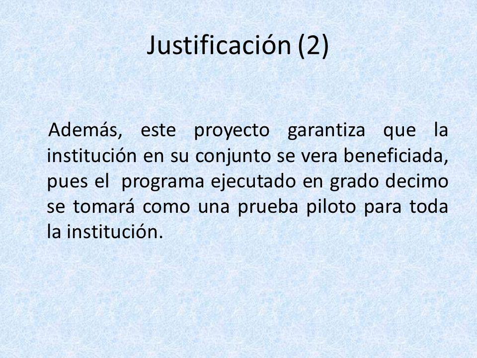 Justificación (2) Además, este proyecto garantiza que la institución en su conjunto se vera beneficiada, pues el programa ejecutado en grado decimo se