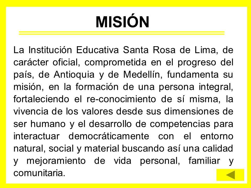 La Institución Educativa Santa Rosa de Lima, de carácter oficial, comprometida en el progreso del país, de Antioquia y de Medellín, fundamenta su misi