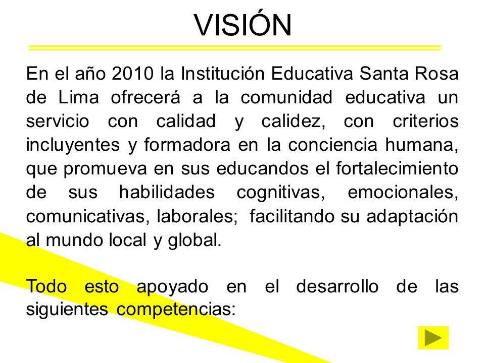 VISIÓN En el año 2010 la Institución Educativa Santa Rosa de Lima ofrecerá a la comunidad educativa un servicio con calidad y calidez, con criterios incluyentes y formadora en la conciencia humana, que promueva en sus educandos el fortalecimiento de sus habilidades cognitivas, emocionales, comunicativas, laborales; facilitando su adaptación al mundo local y global.