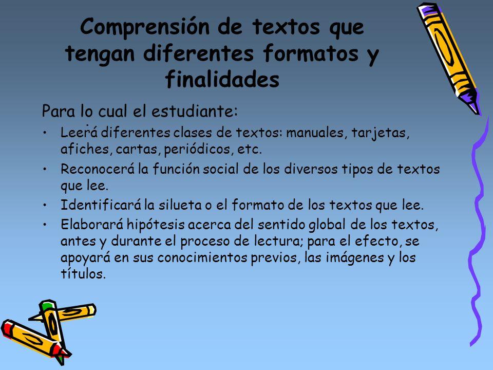Comprensión de textos que tengan diferentes formatos y finalidades. Para lo cual el estudiante: Leerá diferentes clases de textos: manuales, tarjetas,