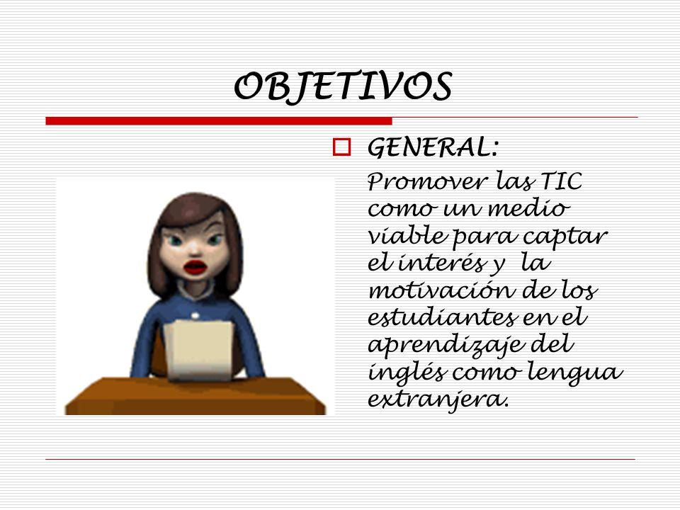 OBJETIVOS GENERAL: Promover las TIC como un medio viable para captar el interés y la motivación de los estudiantes en el aprendizaje del inglés como lengua extranjera.