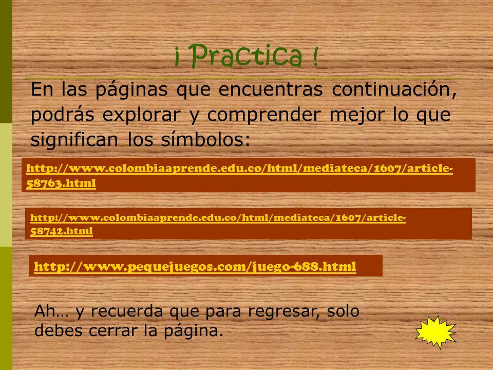 ¡ Practica ! En las páginas que encuentras continuación, podrás explorar y comprender mejor lo que significan los símbolos: http://www.pequejuegos.com
