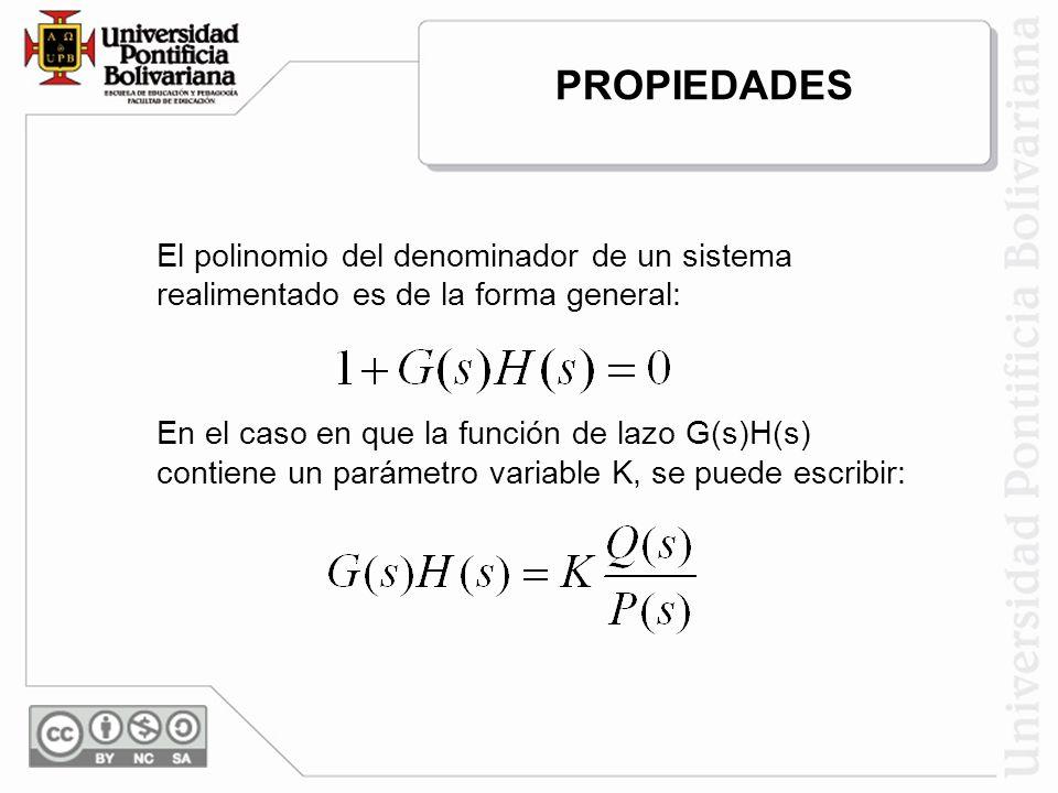 El polinomio del denominador de un sistema realimentado es de la forma general: En el caso en que la función de lazo G(s)H(s) contiene un parámetro variable K, se puede escribir: PROPIEDADES
