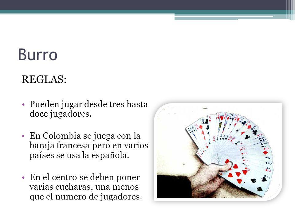 Burro REGLAS: Pueden jugar desde tres hasta doce jugadores. En Colombia se juega con la baraja francesa pero en varios países se usa la española. En e