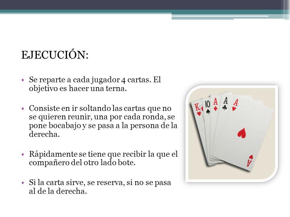 EJECUCIÓN: Se reparte a cada jugador 4 cartas. El objetivo es hacer una terna. Consiste en ir soltando las cartas que no se quieren reunir, una por ca