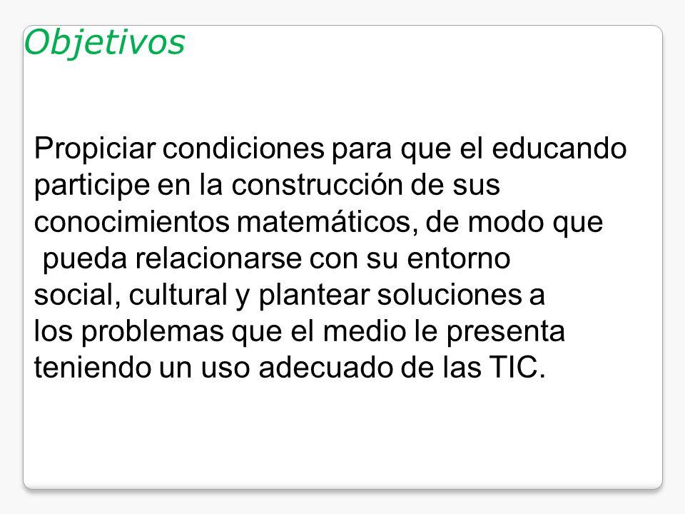 Objetivos Propiciar condiciones para que el educando participe en la construcción de sus conocimientos matemáticos, de modo que pueda relacionarse con