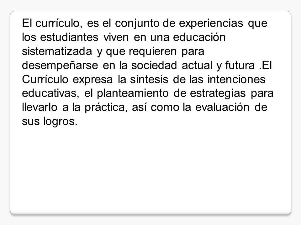 El currículo, es el conjunto de experiencias que los estudiantes viven en una educación sistematizada y que requieren para desempeñarse en la sociedad